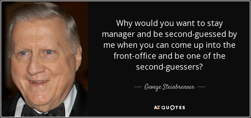 Why would you want to stay manager and be second-guessed by me when you can come up into the front-office and be one of the second-guessers? - George Steinbrenner