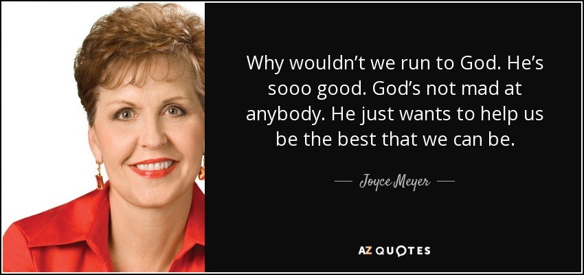 Why wouldn't we run to God. He's sooo good. God's not mad at anybody. He just wants to help us be the best that we can be. - Joyce Meyer