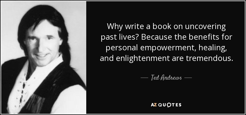 Why write a book on uncovering past lives? Because the benefits for personal empowerment, healing, and enlightenment are tremendous. - Ted Andrews