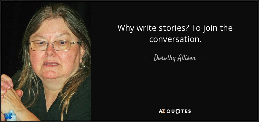 Why write stories? To join the conversation. - Dorothy Allison