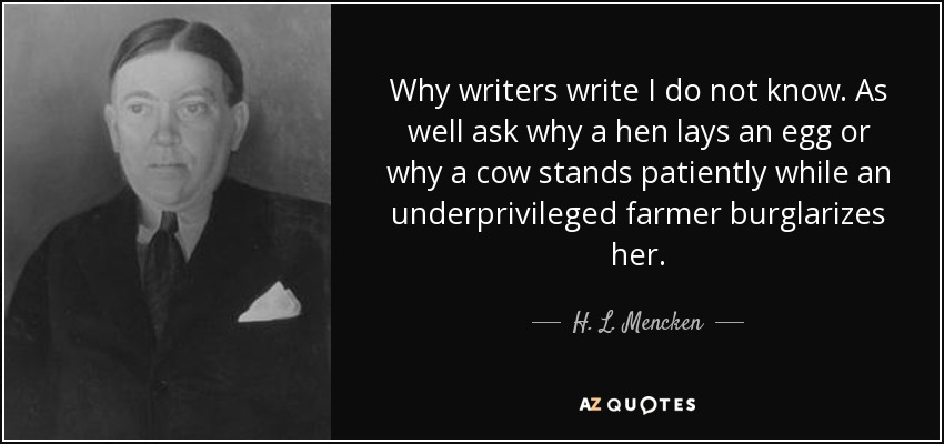 Why writers write I do not know. As well ask why a hen lays an egg or why a cow stands patiently while an underprivileged farmer burglarizes her. - H. L. Mencken