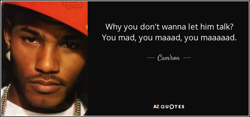 Why you don't wanna let him talk? You mad, you maaad, you maaaaad. - Cam'ron