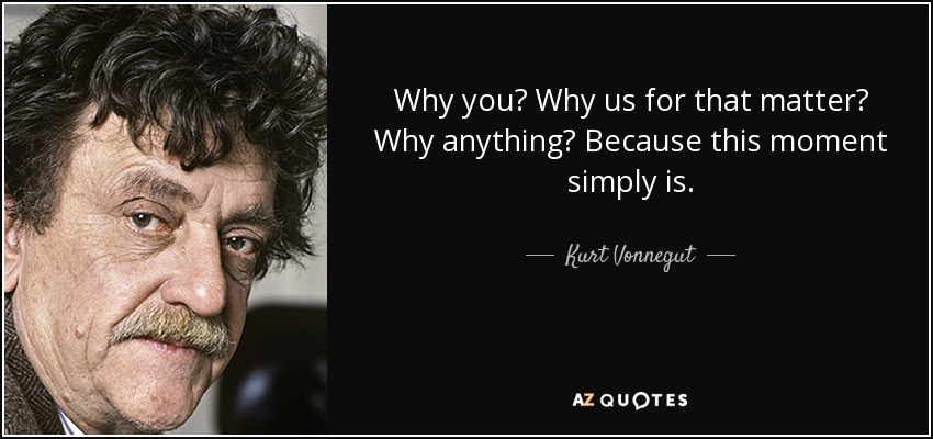 Why you? Why us for that matter? Why anything? Because this moment simply is. - Kurt Vonnegut