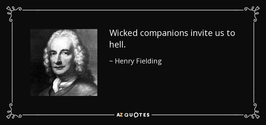 Wicked companions invite us to hell. - Henry Fielding