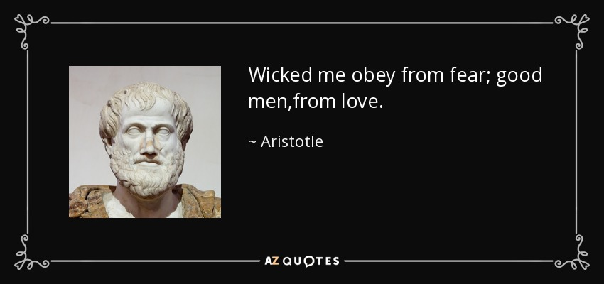 Wicked me obey from fear; good men,from love. - Aristotle