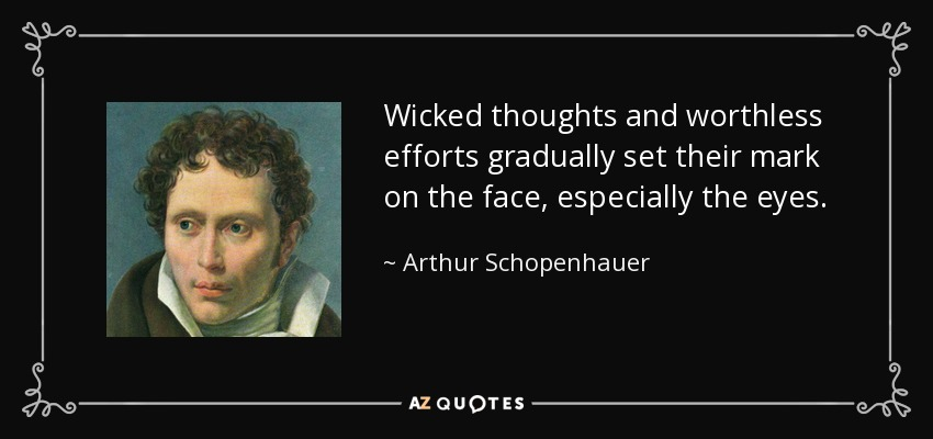 Wicked thoughts and worthless efforts gradually set their mark on the face, especially the eyes. - Arthur Schopenhauer