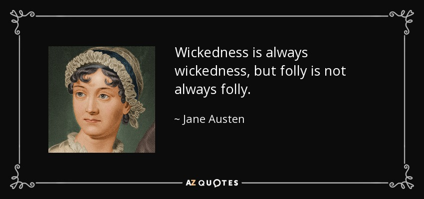 Wickedness is always wickedness, but folly is not always folly. - Jane Austen