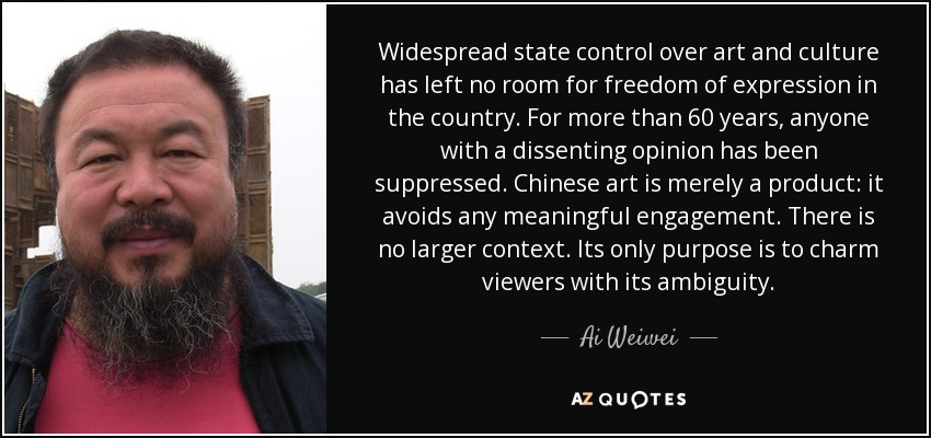 Widespread state control over art and culture has left no room for freedom of expression in the country. For more than 60 years, anyone with a dissenting opinion has been suppressed. Chinese art is merely a product: it avoids any meaningful engagement. There is no larger context. Its only purpose is to charm viewers with its ambiguity. - Ai Weiwei