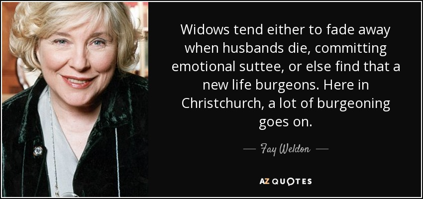 Widows tend either to fade away when husbands die, committing emotional suttee, or else find that a new life burgeons. Here in Christchurch, a lot of burgeoning goes on. - Fay Weldon