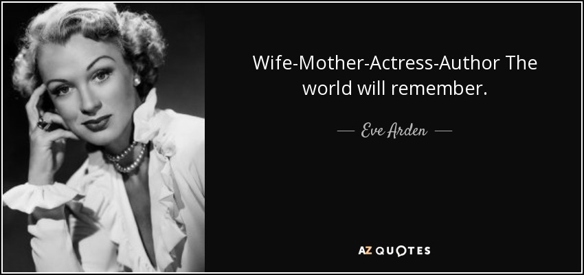 Wife-Mother-Actress-Author The world will remember. - Eve Arden