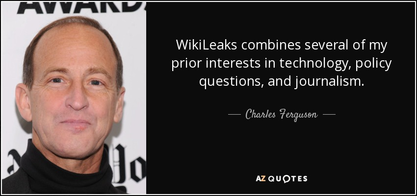 WikiLeaks combines several of my prior interests in technology, policy questions, and journalism. - Charles Ferguson