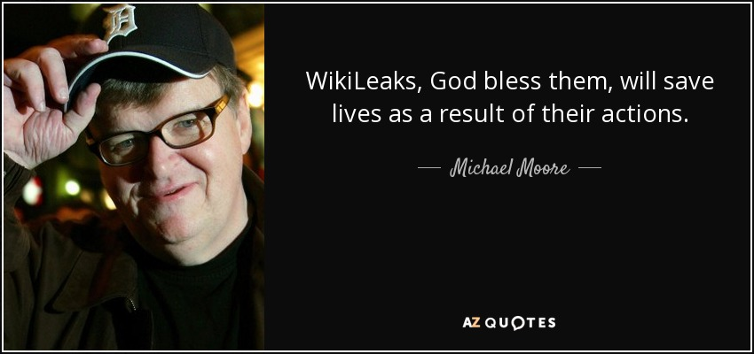 WikiLeaks, God bless them, will save lives as a result of their actions. - Michael Moore