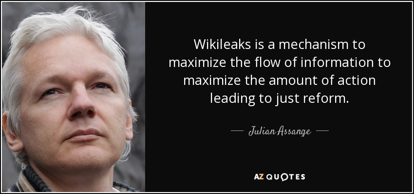 Wikileaks is a mechanism to maximize the flow of information to maximize the amount of action leading to just reform. - Julian Assange