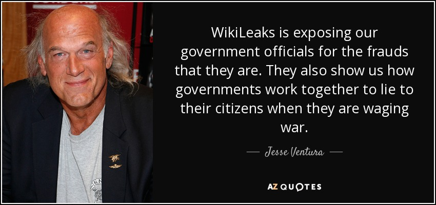 WikiLeaks is exposing our government officials for the frauds that they are. They also show us how governments work together to lie to their citizens when they are waging war. - Jesse Ventura