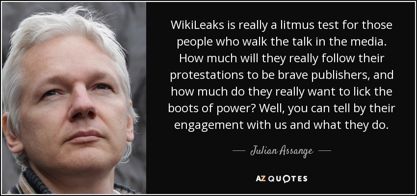 WikiLeaks is really a litmus test for those people who walk the talk in the media. How much will they really follow their protestations to be brave publishers, and how much do they really want to lick the boots of power? Well, you can tell by their engagement with us and what they do. - Julian Assange