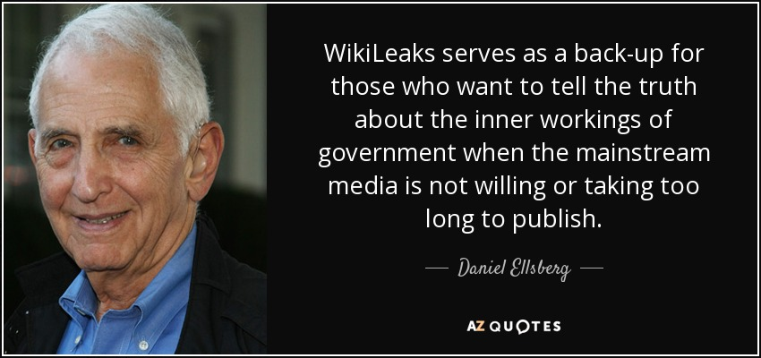 WikiLeaks serves as a back-up for those who want to tell the truth about the inner workings of government when the mainstream media is not willing or taking too long to publish. - Daniel Ellsberg