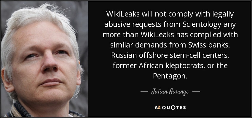 WikiLeaks will not comply with legally abusive requests from Scientology any more than WikiLeaks has complied with similar demands from Swiss banks, Russian offshore stem-cell centers, former African kleptocrats, or the Pentagon. - Julian Assange