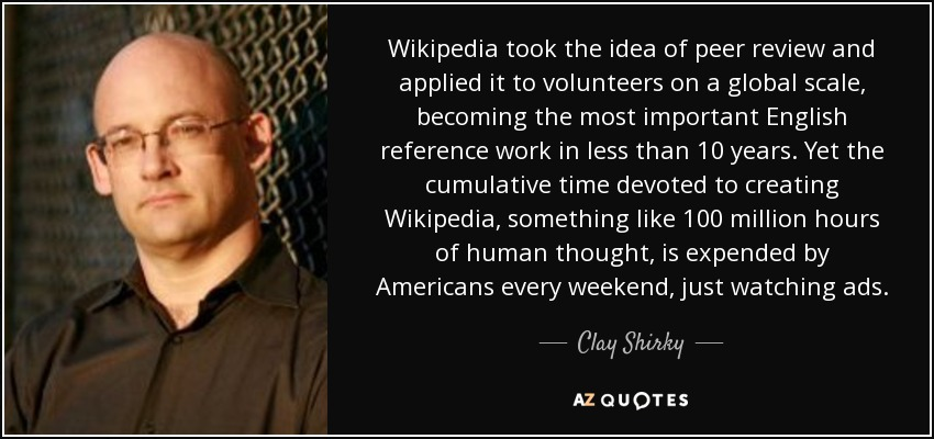 Wikipedia took the idea of peer review and applied it to volunteers on a global scale, becoming the most important English reference work in less than 10 years. Yet the cumulative time devoted to creating Wikipedia, something like 100 million hours of human thought, is expended by Americans every weekend, just watching ads. - Clay Shirky