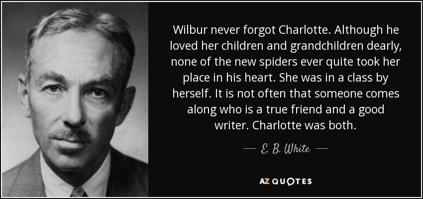 Wilbur never forgot Charlotte. Although he loved her children and grandchildren dearly, none of the new spiders ever quite took her place in his heart. She was in a class by herself. It is not often that someone comes along who is a true friend and a good writer. Charlotte was both. - E. B. White