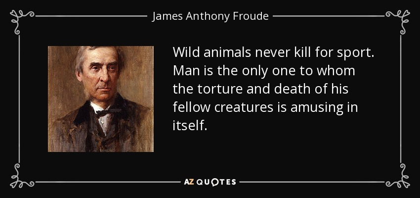 Wild animals never kill for sport. Man is the only one to whom the torture and death of his fellow creatures is amusing in itself. - James Anthony Froude
