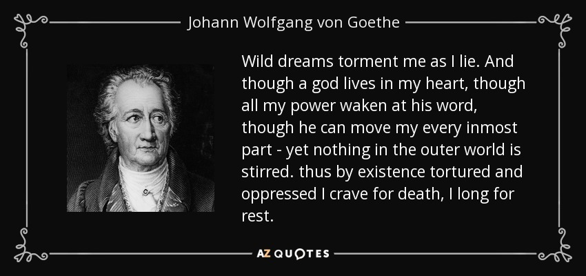 Wild dreams torment me as I lie. And though a god lives in my heart, though all my power waken at his word, though he can move my every inmost part - yet nothing in the outer world is stirred. thus by existence tortured and oppressed I crave for death, I long for rest. - Johann Wolfgang von Goethe