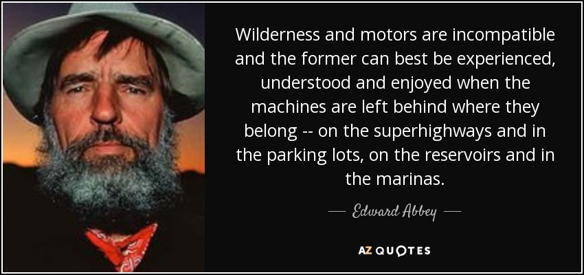 Wilderness and motors are incompatible and the former can best be experienced, understood and enjoyed when the machines are left behind where they belong -- on the superhighways and in the parking lots, on the reservoirs and in the marinas. - Edward Abbey