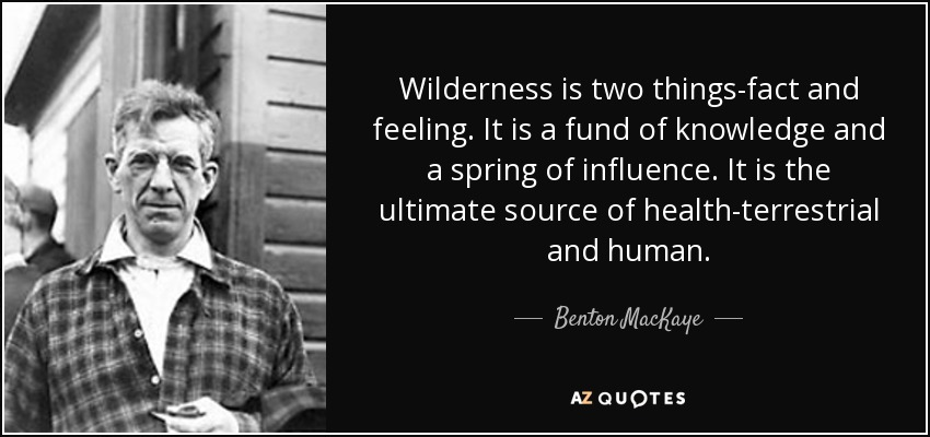 Wilderness is two things-fact and feeling. It is a fund of knowledge and a spring of influence. It is the ultimate source of health-terrestrial and human. - Benton MacKaye