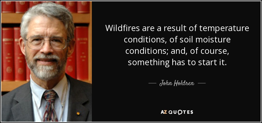 Wildfires are a result of temperature conditions, of soil moisture conditions; and, of course, something has to start it. - John Holdren