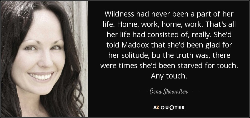 Wildness had never been a part of her life. Home, work, home, work. That's all her life had consisted of, really. She'd told Maddox that she'd been glad for her solitude, bu the truth was, there were times she'd been starved for touch. Any touch. - Gena Showalter