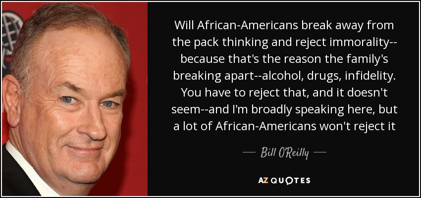 Will African-Americans break away from the pack thinking and reject immorality-- because that's the reason the family's breaking apart--alcohol, drugs, infidelity. You have to reject that, and it doesn't seem--and I'm broadly speaking here, but a lot of African-Americans won't reject it - Bill O'Reilly