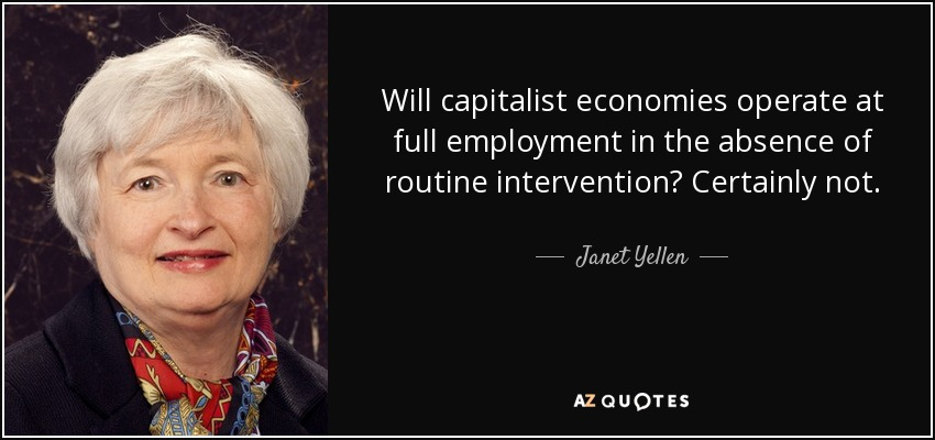 Will capitalist economies operate at full employment in the absence of routine intervention? Certainly not. - Janet Yellen