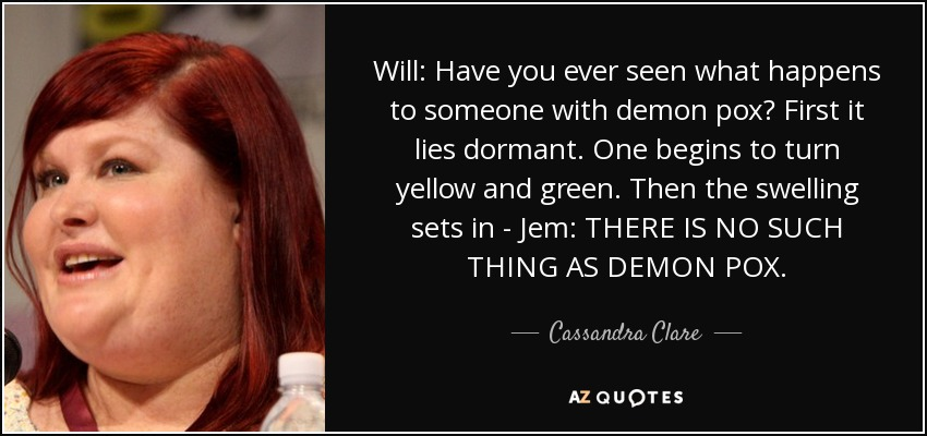 Will: Have you ever seen what happens to someone with demon pox? First it lies dormant. One begins to turn yellow and green. Then the swelling sets in - Jem: THERE IS NO SUCH THING AS DEMON POX. - Cassandra Clare