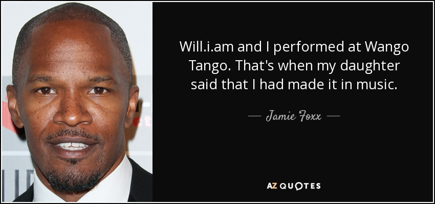 Will.i.am and I performed at Wango Tango. That's when my daughter said that I had made it in music. - Jamie Foxx