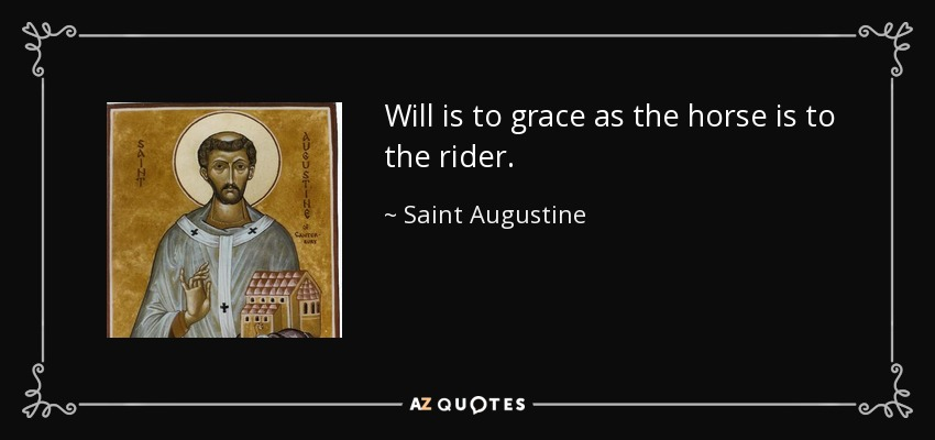 Will is to grace as the horse is to the rider. - Saint Augustine