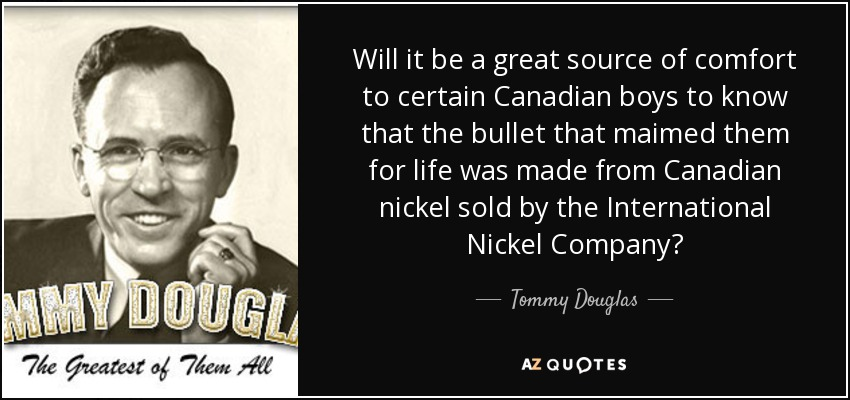 Will it be a great source of comfort to certain Canadian boys to know that the bullet that maimed them for life was made from Canadian nickel sold by the International Nickel Company? - Tommy Douglas