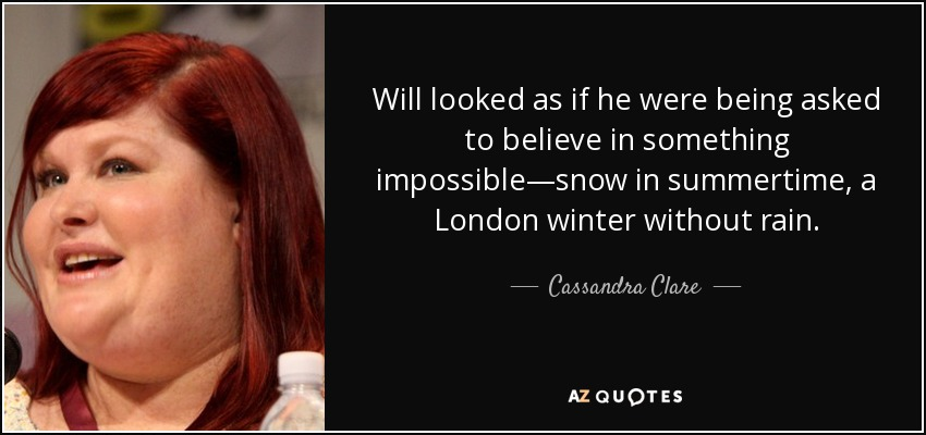 Will looked as if he were being asked to believe in something impossible—snow in summertime, a London winter without rain. - Cassandra Clare