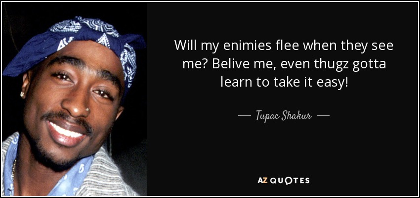 Will my enimies flee when they see me? Belive me, even thugz gotta learn to take it easy! - Tupac Shakur