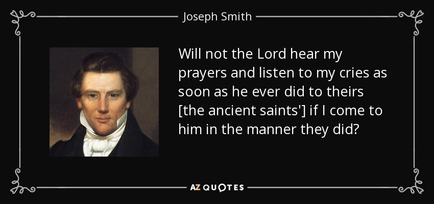 Will not the Lord hear my prayers and listen to my cries as soon as he ever did to theirs [the ancient saints'] if I come to him in the manner they did? - Joseph Smith, Jr.
