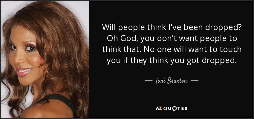 Will people think I've been dropped? Oh God, you don't want people to think that. No one will want to touch you if they think you got dropped. - Toni Braxton
