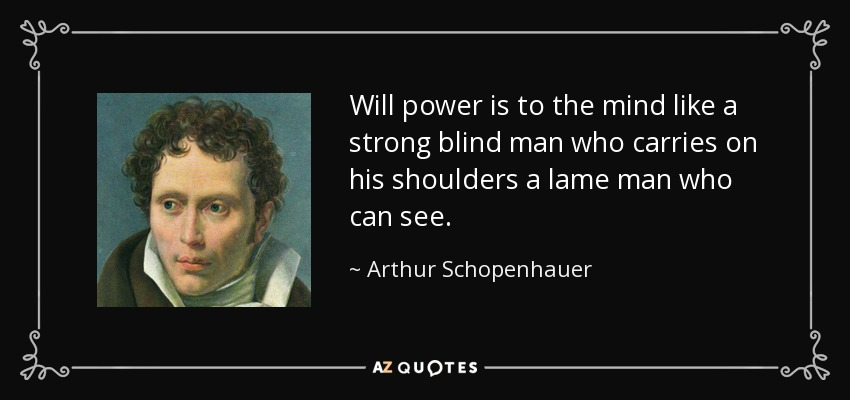 Will power is to the mind like a strong blind man who carries on his shoulders a lame man who can see. - Arthur Schopenhauer