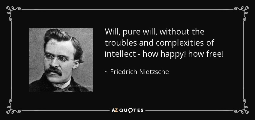 Will, pure will, without the troubles and complexities of intellect - how happy! how free! - Friedrich Nietzsche