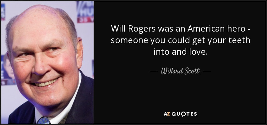 Will Rogers was an American hero - someone you could get your teeth into and love. - Willard Scott