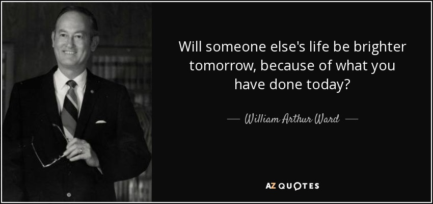 Will someone else's life be brighter tomorrow, because of what you have done today? - William Arthur Ward