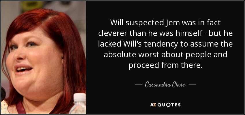 Will suspected Jem was in fact cleverer than he was himself - but he lacked Will's tendency to assume the absolute worst about people and proceed from there. - Cassandra Clare