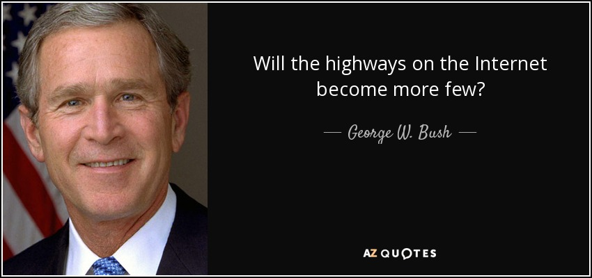 Will the highways on the Internet become more few? - George W. Bush