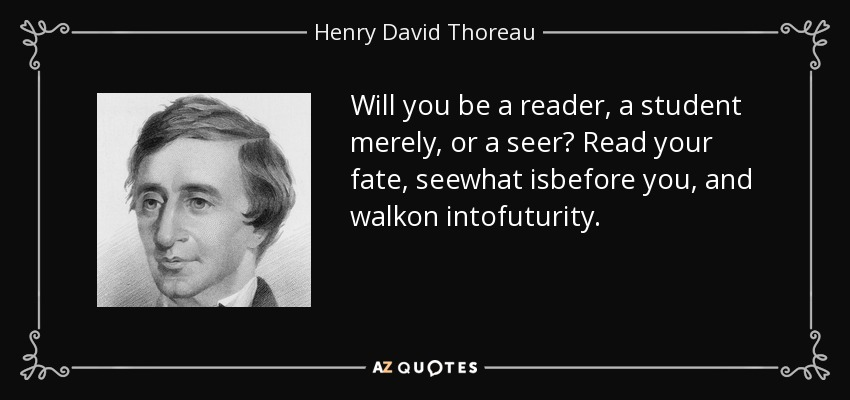 Will you be a reader, a student merely, or a seer? Read your fate, seewhat isbefore you, and walkon intofuturity. - Henry David Thoreau