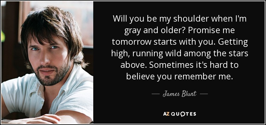 Will you be my shoulder when I'm gray and older? Promise me tomorrow starts with you. Getting high, running wild among the stars above. Sometimes it's hard to believe you remember me. - James Blunt