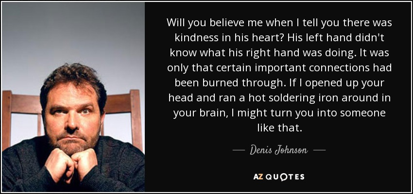 Will you believe me when I tell you there was kindness in his heart? His left hand didn't know what his right hand was doing. It was only that certain important connections had been burned through. If I opened up your head and ran a hot soldering iron around in your brain, I might turn you into someone like that. - Denis Johnson