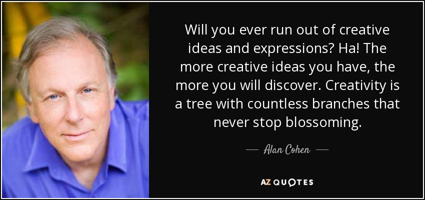 Will you ever run out of creative ideas and expressions? Ha! The more creative ideas you have, the more you will discover. Creativity is a tree with countless branches that never stop blossoming. - Alan Cohen