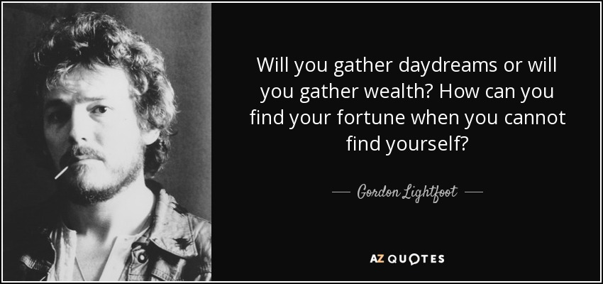 Will you gather daydreams or will you gather wealth? How can you find your fortune when you cannot find yourself? - Gordon Lightfoot